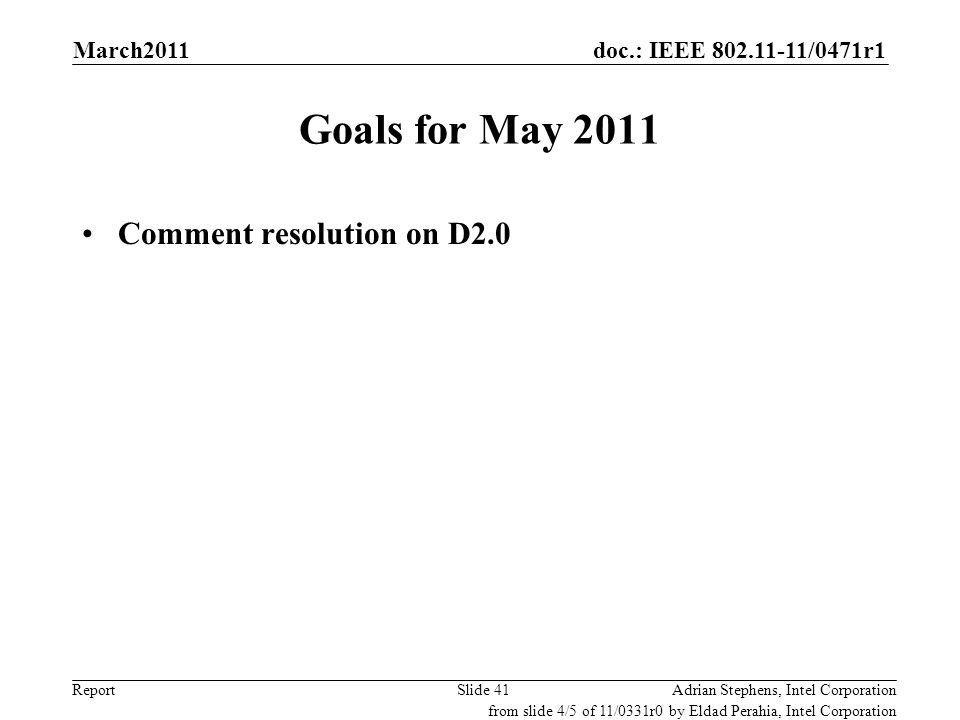 doc.: IEEE 802.11-11/0471r1 Report Goals for May 2011 Comment resolution on D2.0 Adrian Stephens, Intel CorporationSlide 41 from slide 4/5 of 11/0331r
