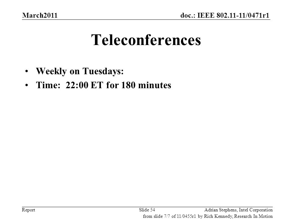 doc.: IEEE 802.11-11/0471r1 Report Teleconferences Weekly on Tuesdays: Time: 22:00 ET for 180 minutes Adrian Stephens, Intel CorporationSlide 54 from