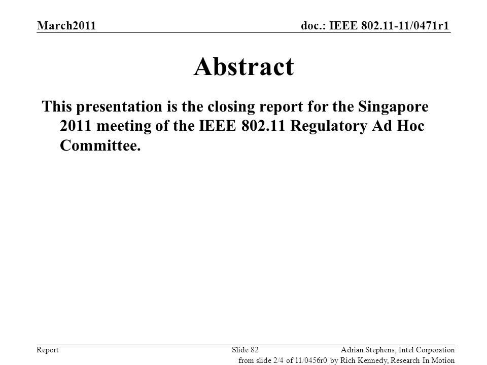 doc.: IEEE 802.11-11/0471r1 ReportAdrian Stephens, Intel CorporationSlide 82 Abstract This presentation is the closing report for the Singapore 2011 m