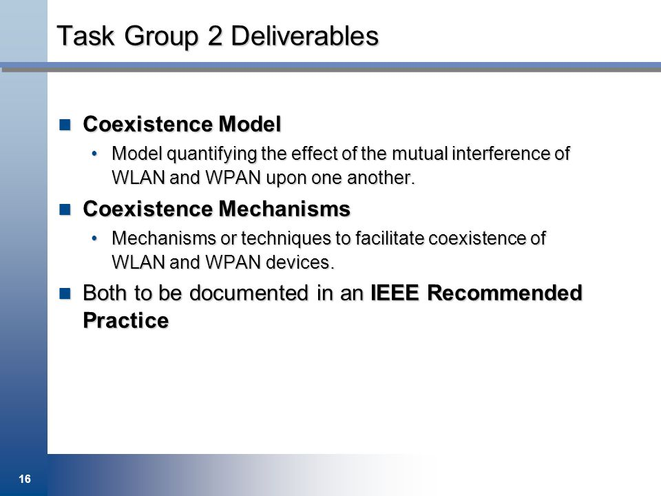 16 Task Group 2 Deliverables Coexistence Model Coexistence Model Model quantifying the effect of the mutual interference of WLAN and WPAN upon one ano