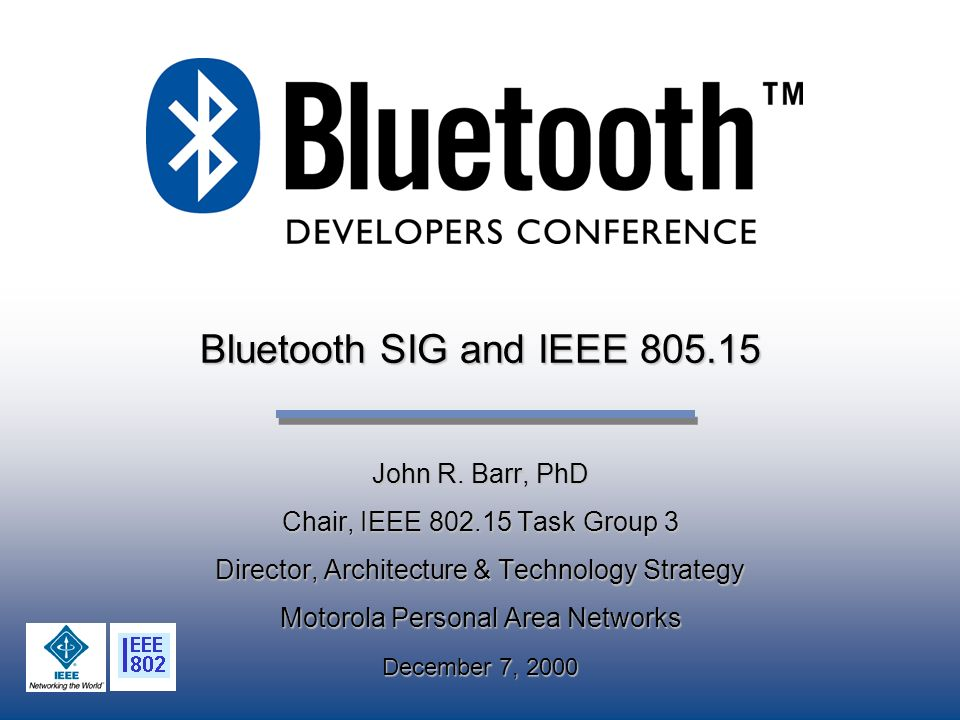 Bluetooth SIG and IEEE 805.15 John R. Barr, PhD Chair, IEEE 802.15 Task Group 3 Director, Architecture & Technology Strategy Motorola Personal Area Ne