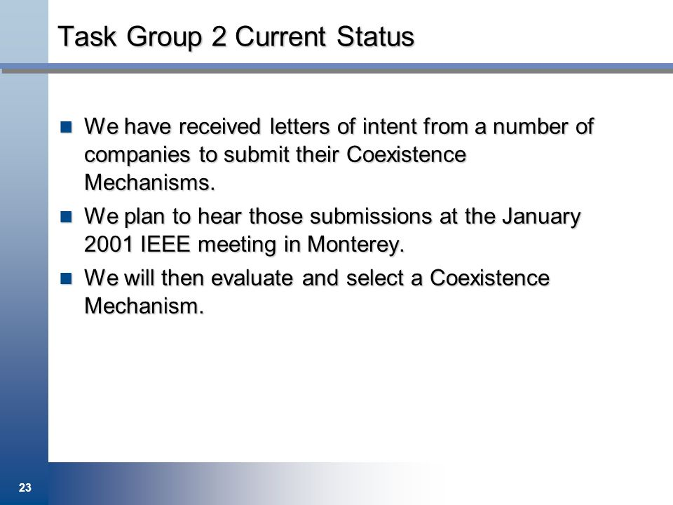 23 Task Group 2 Current Status We have received letters of intent from a number of companies to submit their Coexistence Mechanisms. We have received