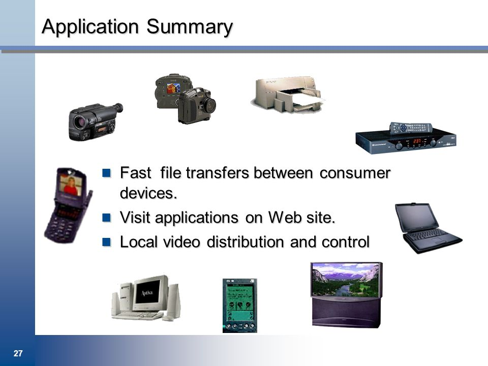 27 Application Summary Fast file transfers between consumer devices. Fast file transfers between consumer devices. Visit applications on Web site. Vis