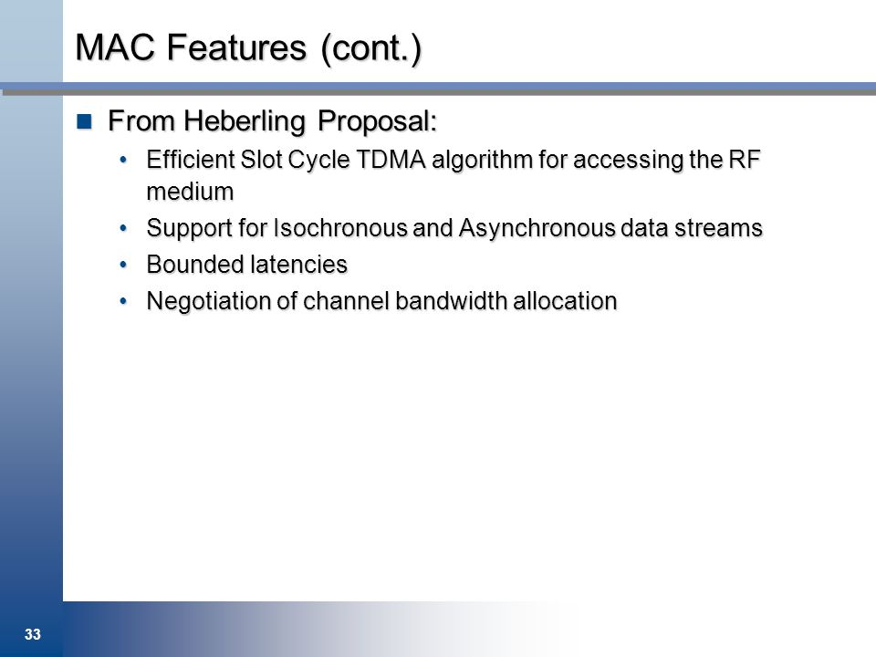 33 MAC Features (cont.) From Heberling Proposal: From Heberling Proposal: Efficient Slot Cycle TDMA algorithm for accessing the RF mediumEfficient Slo