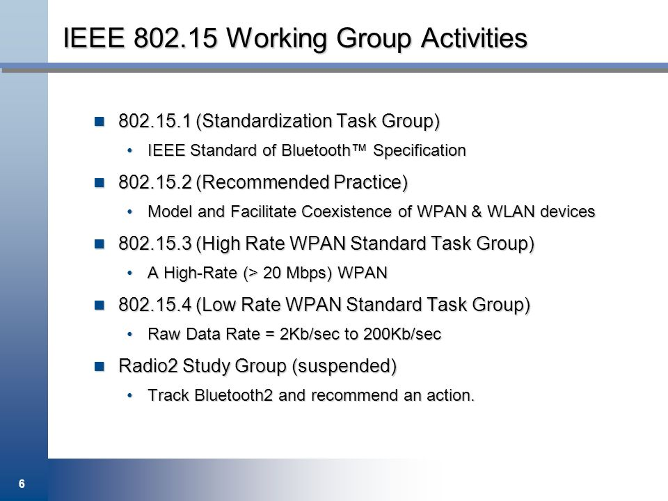 6 IEEE 802.15 Working Group Activities 802.15.1 (Standardization Task Group) 802.15.1 (Standardization Task Group) IEEE Standard of Bluetooth Specific