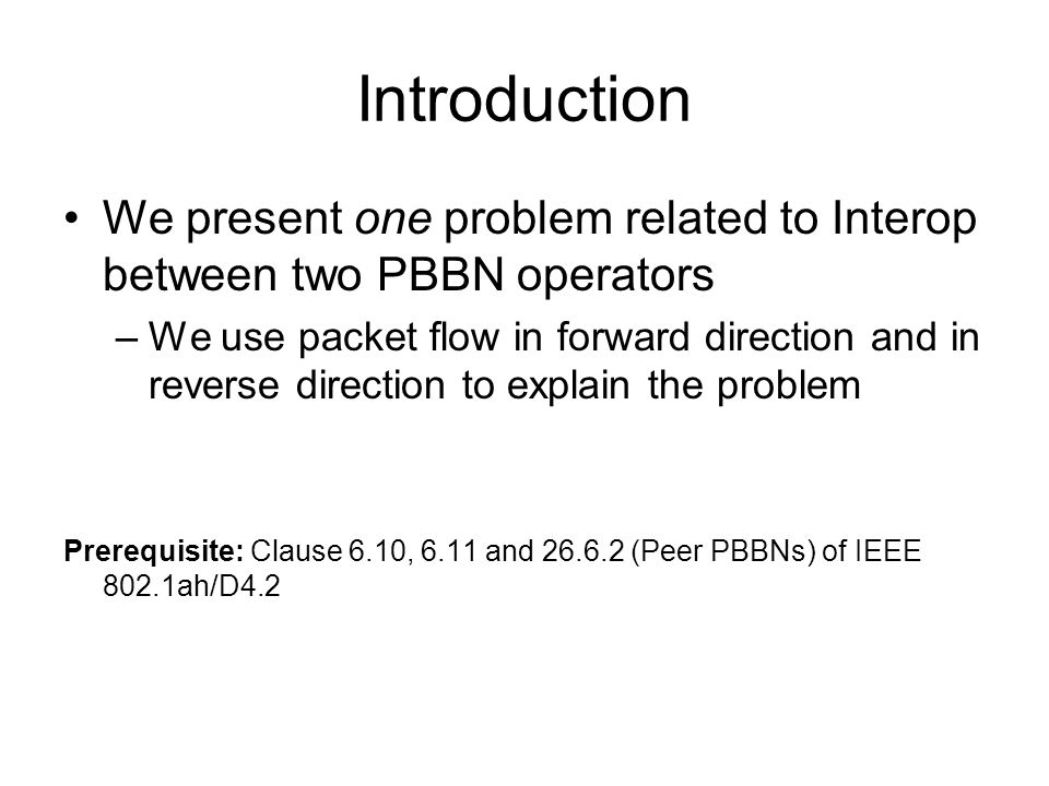 Introduction We present one problem related to Interop between two PBBN operators –We use packet flow in forward direction and in reverse direction to explain the problem Prerequisite: Clause 6.10, 6.11 and 26.6.2 (Peer PBBNs) of IEEE 802.1ah/D4.2
