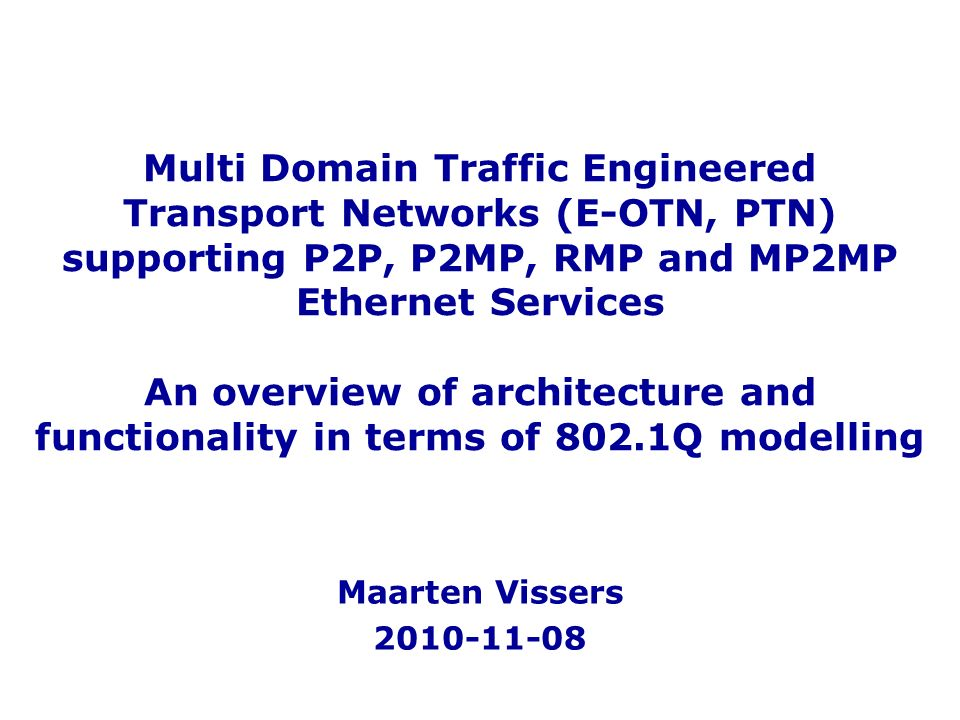 Multi Domain Traffic Engineered Transport Networks (E-OTN, PTN) supporting P2P, P2MP, RMP and MP2MP Ethernet Services An overview of architecture and