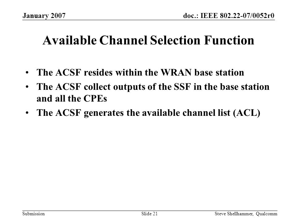 doc.: IEEE 802.22-07/0052r0 Submission January 2007 Steve Shellhammer, QualcommSlide 21 Available Channel Selection Function The ACSF resides within the WRAN base station The ACSF collect outputs of the SSF in the base station and all the CPEs The ACSF generates the available channel list (ACL)