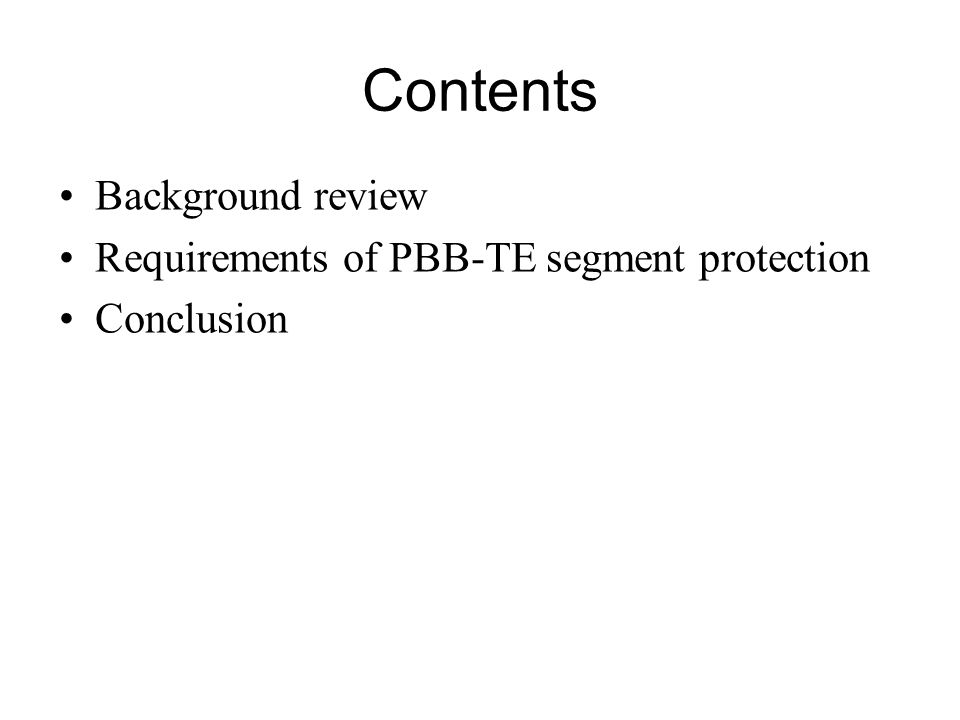 Contents Background review Requirements of PBB-TE segment protection Conclusion