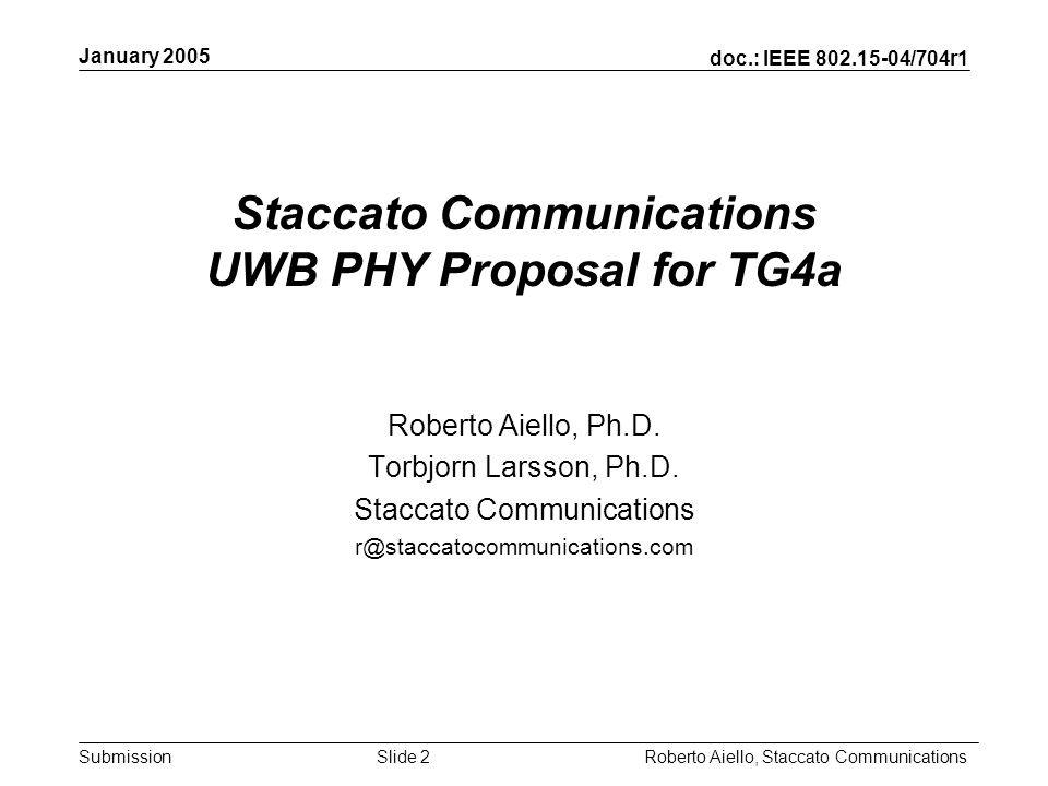 Submission January 2005 Roberto Aiello, Staccato CommunicationsSlide 2 Staccato Communications UWB PHY Proposal for TG4a Roberto Aiello, Ph.D.