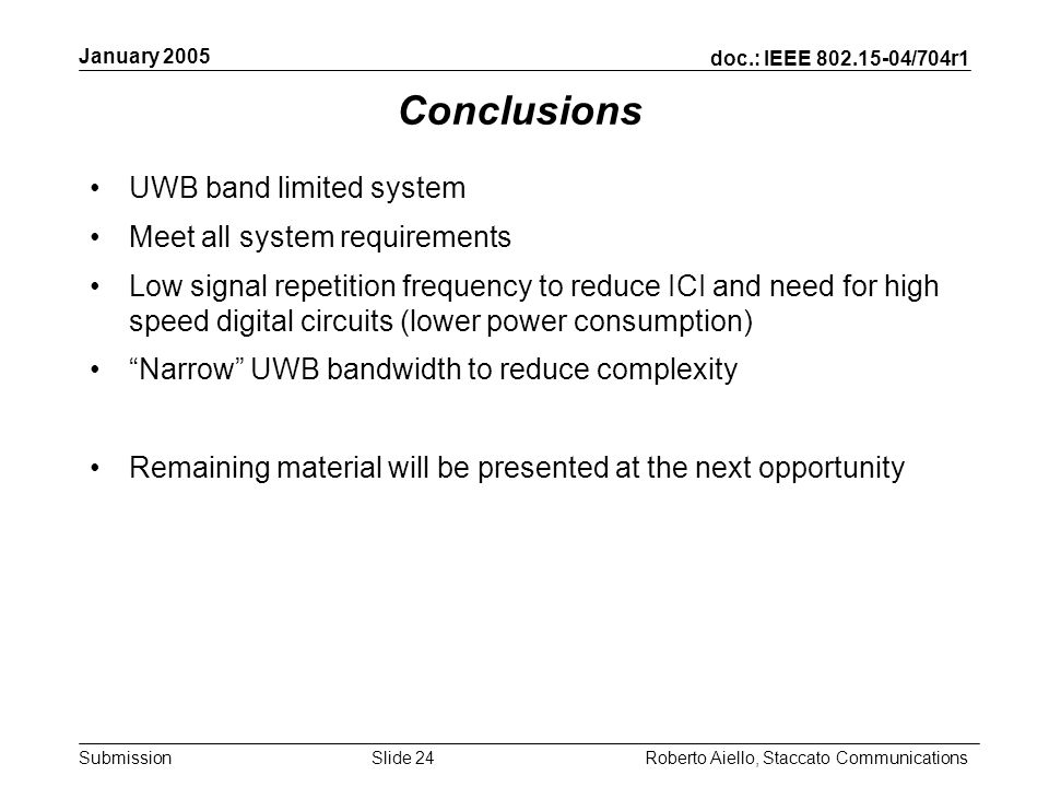 doc.: IEEE /704r1 Submission January 2005 Roberto Aiello, Staccato CommunicationsSlide 24 Conclusions UWB band limited system Meet all system requirements Low signal repetition frequency to reduce ICI and need for high speed digital circuits (lower power consumption) Narrow UWB bandwidth to reduce complexity Remaining material will be presented at the next opportunity