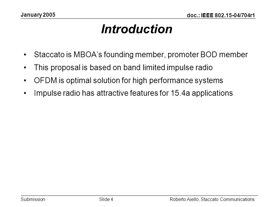 doc.: IEEE /704r1 Submission January 2005 Roberto Aiello, Staccato CommunicationsSlide 4 Introduction Staccato is MBOAs founding member, promoter BOD member This proposal is based on band limited impulse radio OFDM is optimal solution for high performance systems Impulse radio has attractive features for 15.4a applications