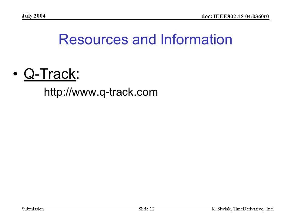 doc: IEEE802.15-04/0360r0 Submission July 2004 K. Siwiak, TimeDerivative, Inc.Slide 12 Resources and Information Q-Track: http://www.q-track.com