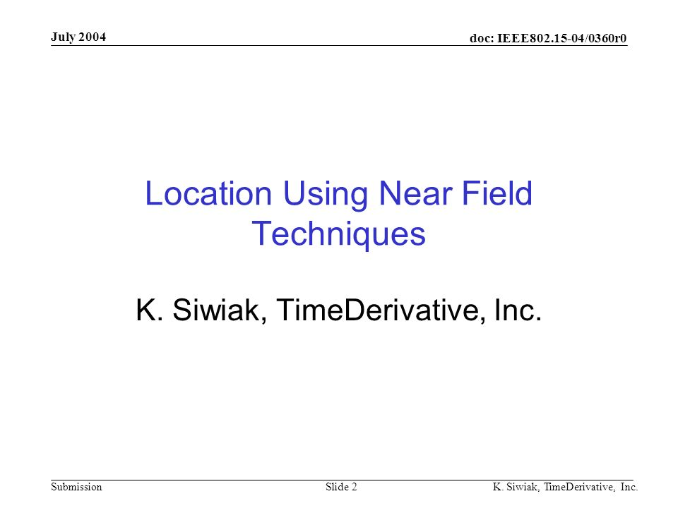 doc: IEEE802.15-04/0360r0 Submission July 2004 K. Siwiak, TimeDerivative, Inc.Slide 2 Location Using Near Field Techniques K. Siwiak, TimeDerivative,