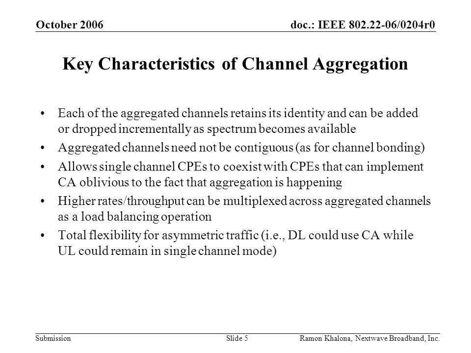 doc.: IEEE 802.22-06/0204r0 Submission October 2006 Ramon Khalona, Nextwave Broadband, Inc.Slide 5 Key Characteristics of Channel Aggregation Each of the aggregated channels retains its identity and can be added or dropped incrementally as spectrum becomes available Aggregated channels need not be contiguous (as for channel bonding) Allows single channel CPEs to coexist with CPEs that can implement CA oblivious to the fact that aggregation is happening Higher rates/throughput can be multiplexed across aggregated channels as a load balancing operation Total flexibility for asymmetric traffic (i.e., DL could use CA while UL could remain in single channel mode)