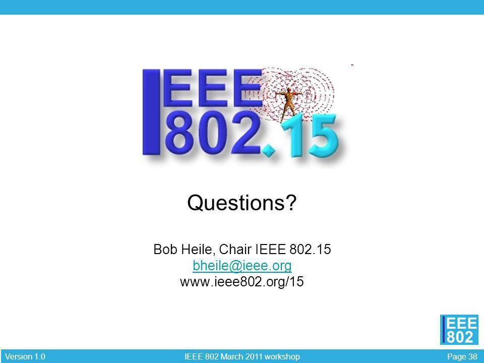 Page 38 IEEE 802 March 2011 workshop Version 1.0 EEE 802 Questions? Bob Heile, Chair IEEE 802.15 bheile@ieee.org www.ieee802.org/15 bheile@ieee.org