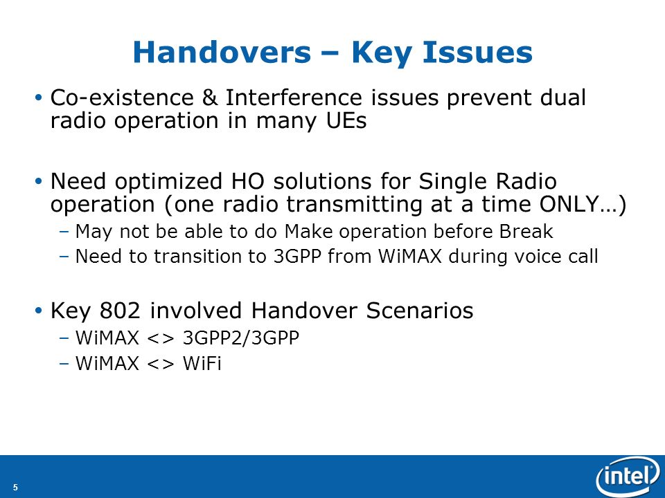 5 Handovers – Key Issues Co-existence & Interference issues prevent dual radio operation in many UEs Need optimized HO solutions for Single Radio operation (one radio transmitting at a time ONLY…) –May not be able to do Make operation before Break –Need to transition to 3GPP from WiMAX during voice call Key 802 involved Handover Scenarios –WiMAX <> 3GPP2/3GPP –WiMAX <> WiFi