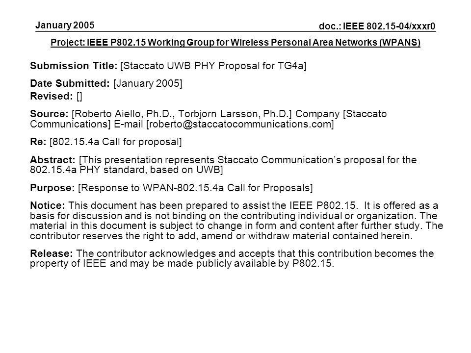 Project: IEEE P802.15 Working Group for Wireless Personal Area Networks (WPANS) Submission Title: [Staccato UWB PHY Proposal for TG4a] Date Submitted: [January 2005] Revised: [] Source: [Roberto Aiello, Ph.D., Torbjorn Larsson, Ph.D.] Company [Staccato Communications] E-mail [roberto@staccatocommunications.com] Re: [802.15.4a Call for proposal] Abstract: [This presentation represents Staccato Communications proposal for the 802.15.4a PHY standard, based on UWB] Purpose: [Response to WPAN-802.15.4a Call for Proposals] Notice: This document has been prepared to assist the IEEE P802.15.