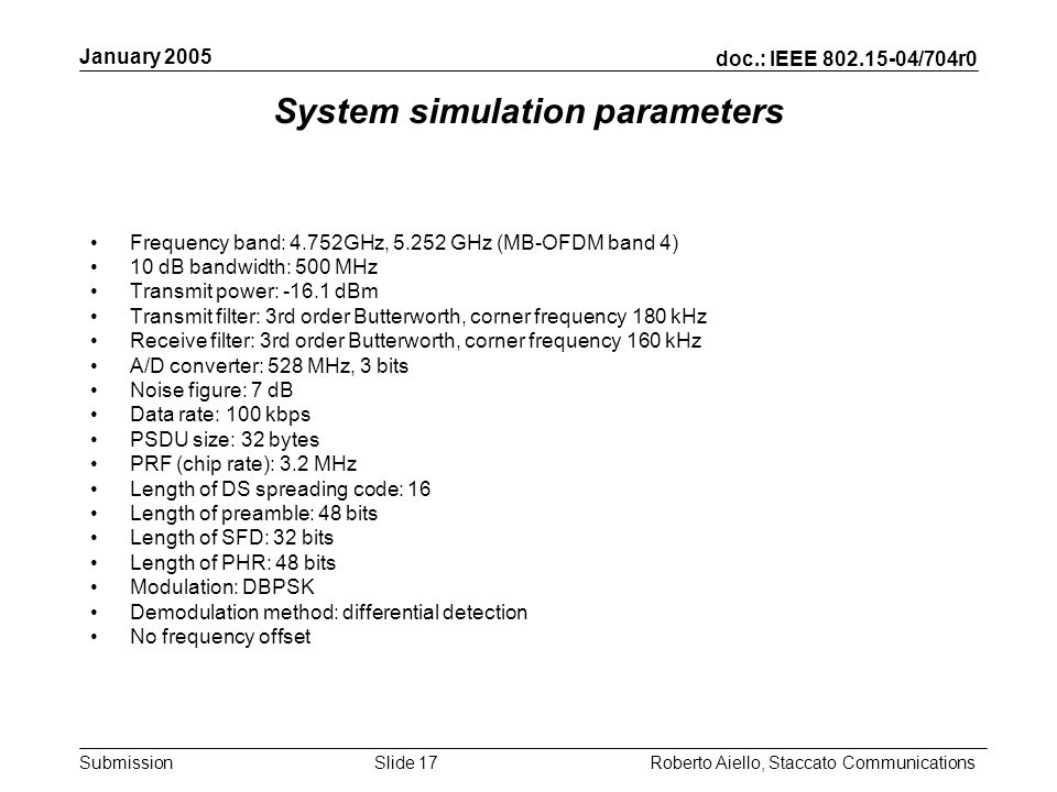 doc.: IEEE 802.15-04/704r0 Submission January 2005 Roberto Aiello, Staccato CommunicationsSlide 17 System simulation parameters Frequency band: 4.752GHz, 5.252 GHz (MB-OFDM band 4) 10 dB bandwidth: 500 MHz Transmit power: -16.1 dBm Transmit filter: 3rd order Butterworth, corner frequency 180 kHz Receive filter: 3rd order Butterworth, corner frequency 160 kHz A/D converter: 528 MHz, 3 bits Noise figure: 7 dB Data rate: 100 kbps PSDU size: 32 bytes PRF (chip rate): 3.2 MHz Length of DS spreading code: 16 Length of preamble: 48 bits Length of SFD: 32 bits Length of PHR: 48 bits Modulation: DBPSK Demodulation method: differential detection No frequency offset