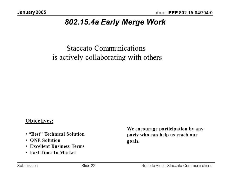 doc.: IEEE 802.15-04/704r0 Submission January 2005 Roberto Aiello, Staccato CommunicationsSlide 22 Staccato Communications is actively collaborating with others Objectives: Best Technical Solution ONE Solution Excellent Business Terms Fast Time To Market We encourage participation by any party who can help us reach our goals.