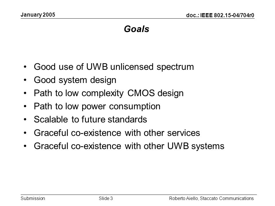 doc.: IEEE 802.15-04/704r0 Submission January 2005 Roberto Aiello, Staccato CommunicationsSlide 3 Goals Good use of UWB unlicensed spectrum Good system design Path to low complexity CMOS design Path to low power consumption Scalable to future standards Graceful co-existence with other services Graceful co-existence with other UWB systems