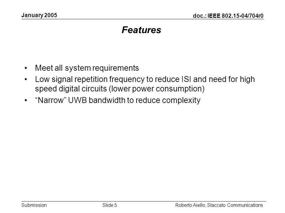 doc.: IEEE 802.15-04/704r0 Submission January 2005 Roberto Aiello, Staccato CommunicationsSlide 5 Features Meet all system requirements Low signal repetition frequency to reduce ISI and need for high speed digital circuits (lower power consumption) Narrow UWB bandwidth to reduce complexity