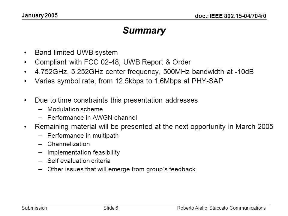 doc.: IEEE 802.15-04/704r0 Submission January 2005 Roberto Aiello, Staccato CommunicationsSlide 6 Summary Band limited UWB system Compliant with FCC 02-48, UWB Report & Order 4.752GHz, 5.252GHz center frequency, 500MHz bandwidth at -10dB Varies symbol rate, from 12.5kbps to 1.6Mbps at PHY-SAP Due to time constraints this presentation addresses –Modulation scheme –Performance in AWGN channel Remaining material will be presented at the next opportunity in March 2005 –Performance in multipath –Channelization –Implementation feasibility –Self evaluation criteria –Other issues that will emerge from groups feedback