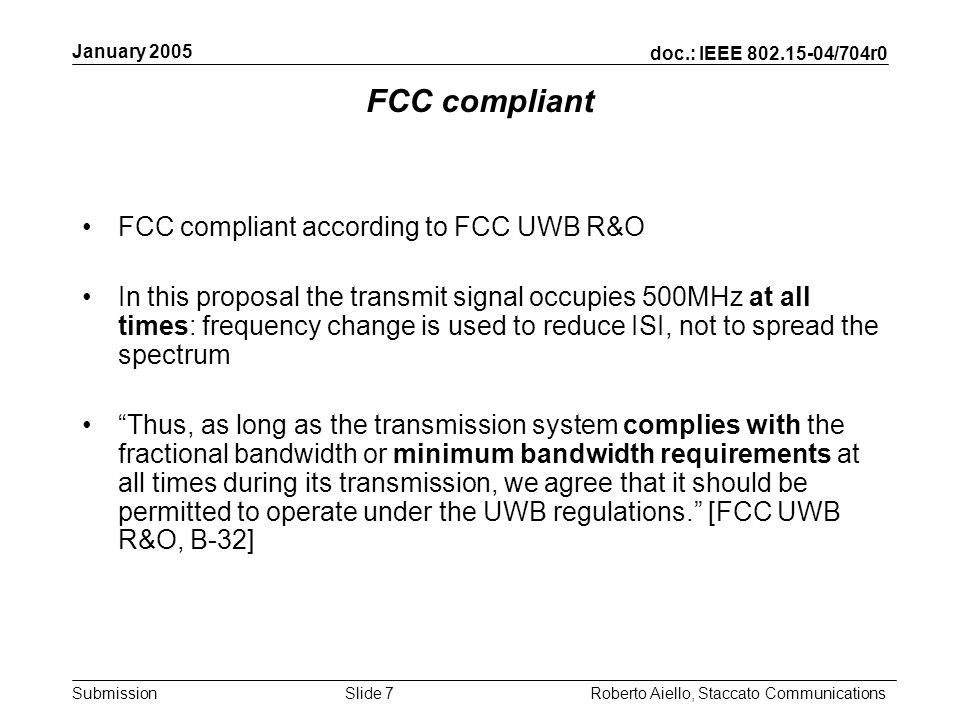 doc.: IEEE 802.15-04/704r0 Submission January 2005 Roberto Aiello, Staccato CommunicationsSlide 7 FCC compliant FCC compliant according to FCC UWB R&O In this proposal the transmit signal occupies 500MHz at all times: frequency change is used to reduce ISI, not to spread the spectrum Thus, as long as the transmission system complies with the fractional bandwidth or minimum bandwidth requirements at all times during its transmission, we agree that it should be permitted to operate under the UWB regulations.