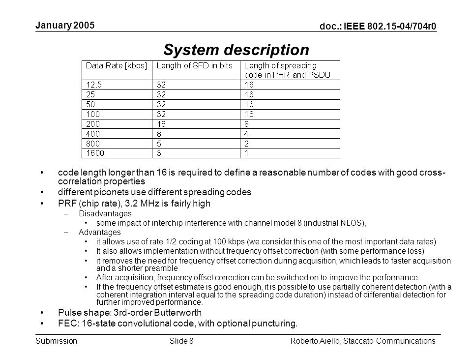 doc.: IEEE 802.15-04/704r0 Submission January 2005 Roberto Aiello, Staccato CommunicationsSlide 8 System description code length longer than 16 is required to define a reasonable number of codes with good cross- correlation properties different piconets use different spreading codes PRF (chip rate), 3.2 MHz is fairly high –Disadvantages some impact of interchip interference with channel model 8 (industrial NLOS), –Advantages it allows use of rate 1/2 coding at 100 kbps (we consider this one of the most important data rates) It also allows implementation without frequency offset correction (with some performance loss) it removes the need for frequency offset correction during acquisition, which leads to faster acquisition and a shorter preamble After acquisition, frequency offset correction can be switched on to improve the performance If the frequency offset estimate is good enough, it is possible to use partially coherent detection (with a coherent integration interval equal to the spreading code duration) instead of differential detection for further improved performance.