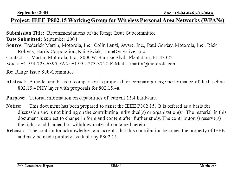 doc.: 15-04-0461-01-004A Sub-Committee Report September 2004 Martin et alSlide 1 Project: IEEE P802.15 Working Group for Wireless Personal Area Networks (WPANs) Submission Title: Recommendations of the Range Issue Subcommittee Date Submitted: September 2004 Source: Frederick Martin, Motorola, Inc., Colin Lanzl, Aware, Inc., Paul Gorday, Motorola, Inc., Rick Roberts, Harris Corporation, Kai Siwiak, TimeDerivative, Inc.