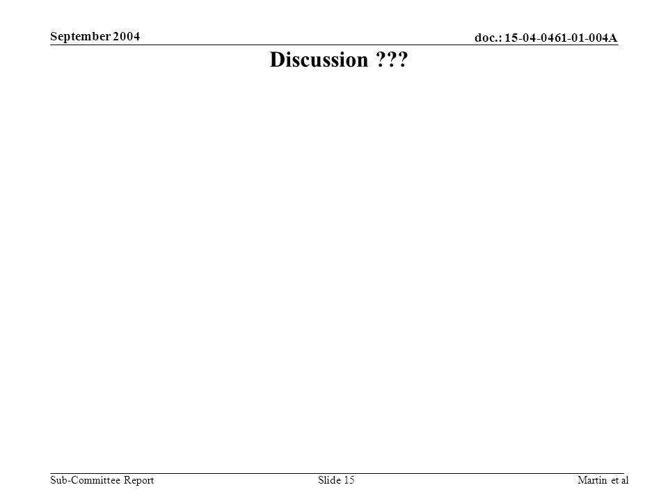 doc.: 15-04-0461-01-004A Sub-Committee Report September 2004 Martin et alSlide 15 Discussion ???