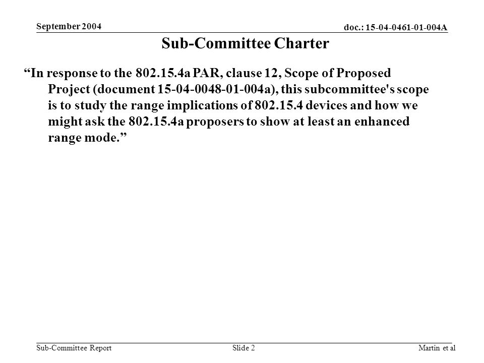 doc.: 15-04-0461-01-004A Sub-Committee Report September 2004 Martin et alSlide 2 Sub-Committee Charter In response to the 802.15.4a PAR, clause 12, Scope of Proposed Project (document 15-04-0048-01-004a), this subcommittee s scope is to study the range implications of 802.15.4 devices and how we might ask the 802.15.4a proposers to show at least an enhanced range mode.