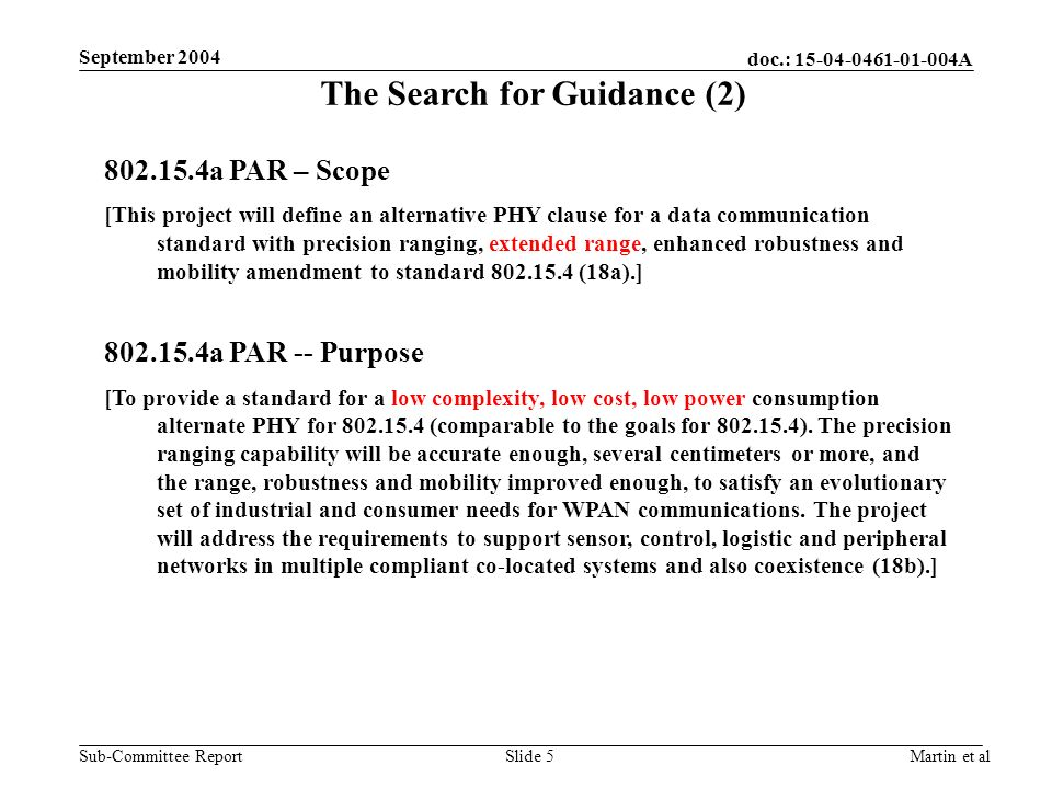 doc.: A Sub-Committee Report September 2004 Martin et alSlide 5 The Search for Guidance (2) a PAR – Scope [This project will define an alternative PHY clause for a data communication standard with precision ranging, extended range, enhanced robustness and mobility amendment to standard (18a).] a PAR -- Purpose [To provide a standard for a low complexity, low cost, low power consumption alternate PHY for (comparable to the goals for ).