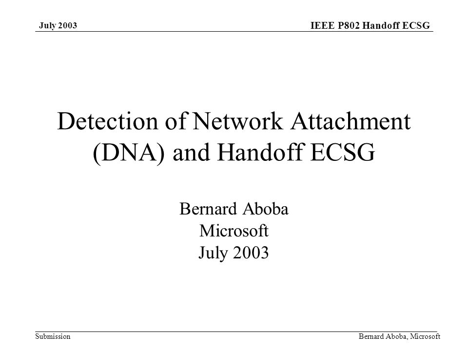 IEEE P802 Handoff ECSG Submission July 2003 Bernard Aboba, Microsoft Detection of Network Attachment (DNA) and Handoff ECSG Bernard Aboba Microsoft July 2003