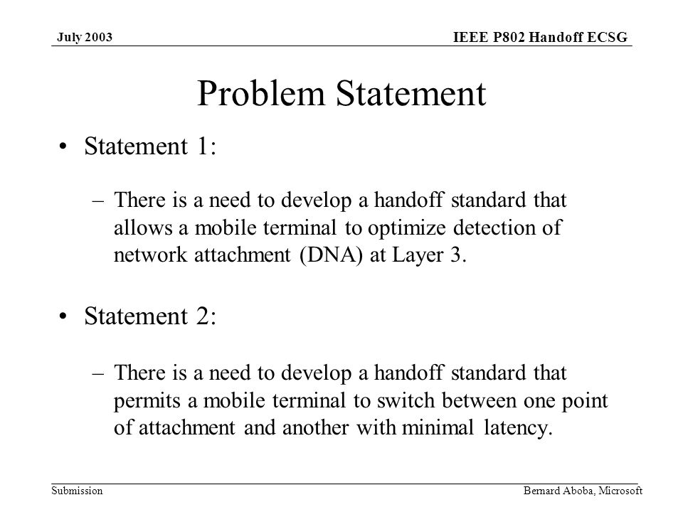 IEEE P802 Handoff ECSG Submission July 2003 Bernard Aboba, Microsoft Problem Statement Statement 1: –There is a need to develop a handoff standard that allows a mobile terminal to optimize detection of network attachment (DNA) at Layer 3.