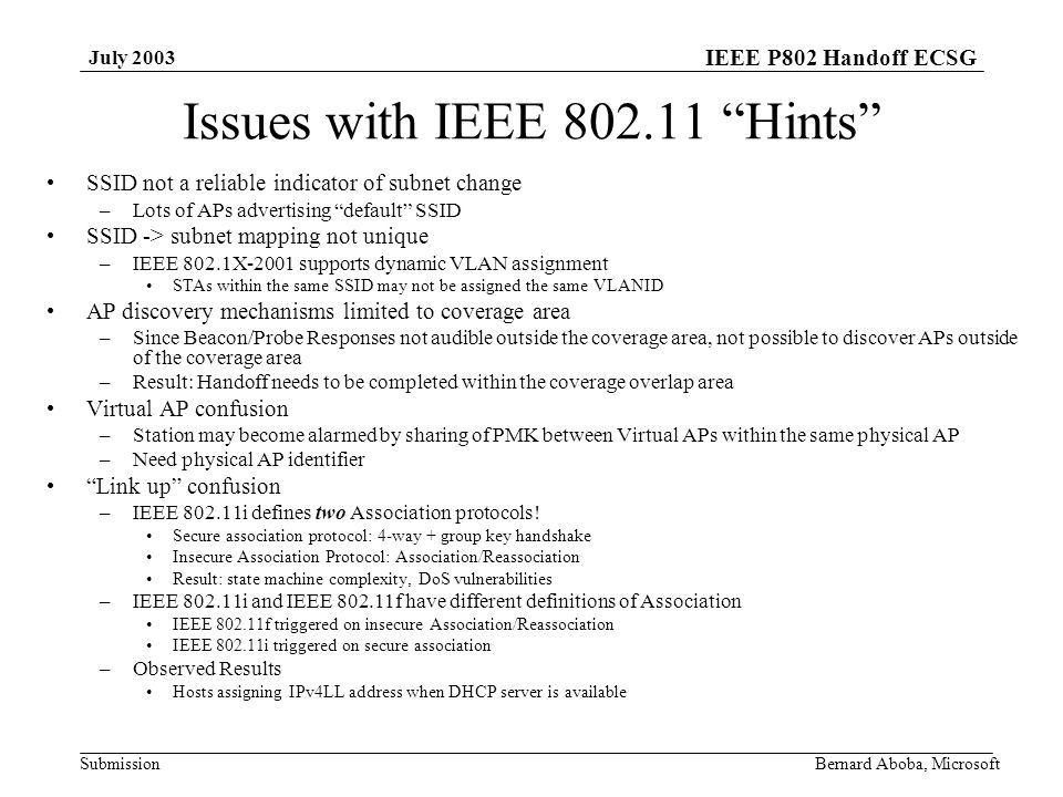 IEEE P802 Handoff ECSG Submission July 2003 Bernard Aboba, Microsoft Issues with IEEE Hints SSID not a reliable indicator of subnet change –Lots of APs advertising default SSID SSID -> subnet mapping not unique –IEEE 802.1X-2001 supports dynamic VLAN assignment STAs within the same SSID may not be assigned the same VLANID AP discovery mechanisms limited to coverage area –Since Beacon/Probe Responses not audible outside the coverage area, not possible to discover APs outside of the coverage area –Result: Handoff needs to be completed within the coverage overlap area Virtual AP confusion –Station may become alarmed by sharing of PMK between Virtual APs within the same physical AP –Need physical AP identifier Link up confusion –IEEE i defines two Association protocols.