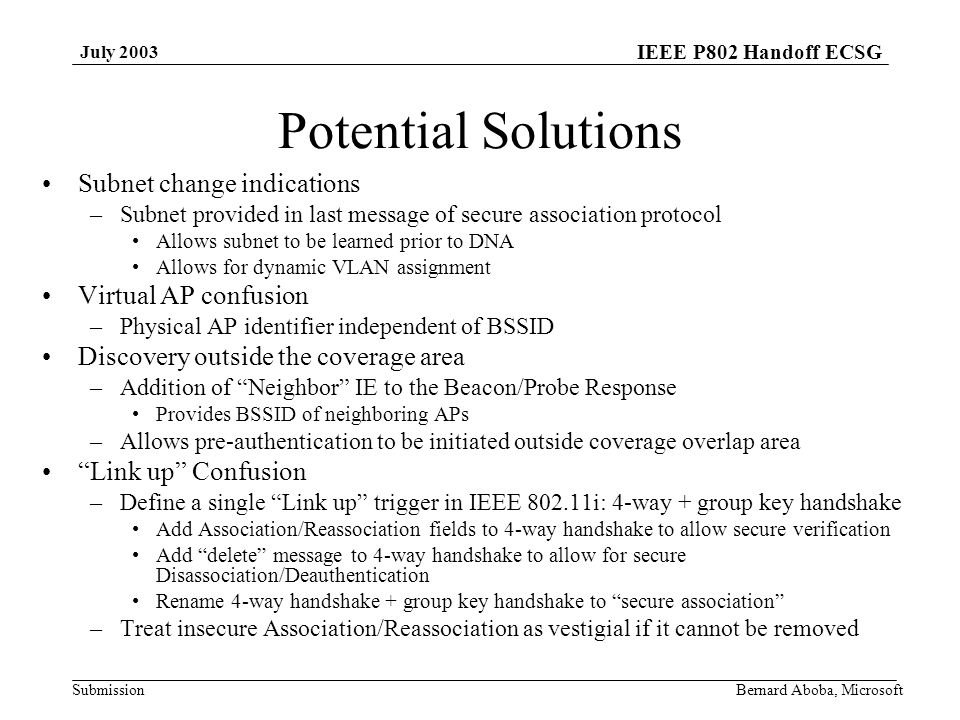 IEEE P802 Handoff ECSG Submission July 2003 Bernard Aboba, Microsoft Potential Solutions Subnet change indications –Subnet provided in last message of secure association protocol Allows subnet to be learned prior to DNA Allows for dynamic VLAN assignment Virtual AP confusion –Physical AP identifier independent of BSSID Discovery outside the coverage area –Addition of Neighbor IE to the Beacon/Probe Response Provides BSSID of neighboring APs –Allows pre-authentication to be initiated outside coverage overlap area Link up Confusion –Define a single Link up trigger in IEEE i: 4-way + group key handshake Add Association/Reassociation fields to 4-way handshake to allow secure verification Add delete message to 4-way handshake to allow for secure Disassociation/Deauthentication Rename 4-way handshake + group key handshake to secure association –Treat insecure Association/Reassociation as vestigial if it cannot be removed
