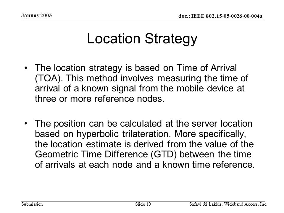 doc.: IEEE a Submission Januay 2005 Safavi &i Lakkis, Wideband Access, Inc.Slide 10 Location Strategy The location strategy is based on Time of Arrival (TOA).