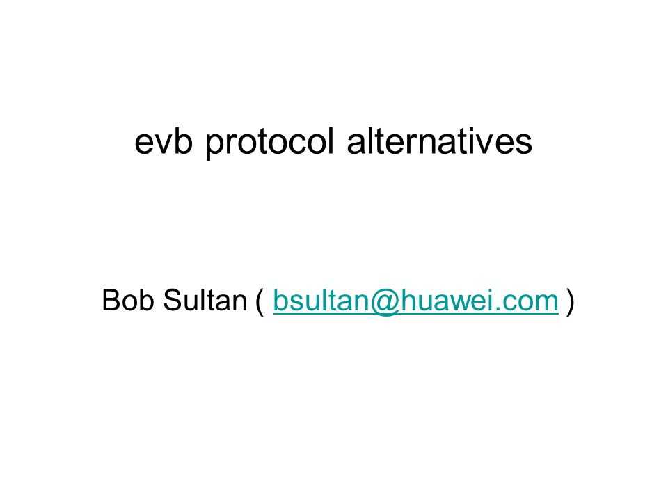 Bob Sultan ( bsultan@huawei.com )bsultan@huawei.com evb protocol alternatives