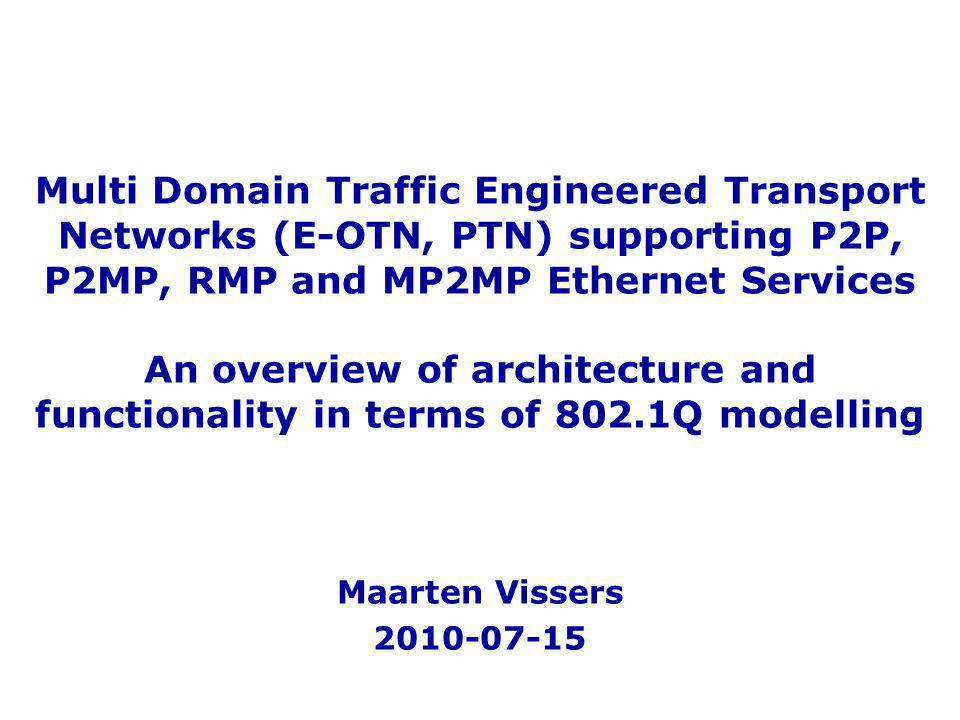 Multi Domain Traffic Engineered Transport Networks (E-OTN, PTN) supporting P2P, P2MP, RMP and MP2MP Ethernet Services An overview of architecture and functionality in terms of 802.1Q modelling Maarten Vissers 2010-07-15