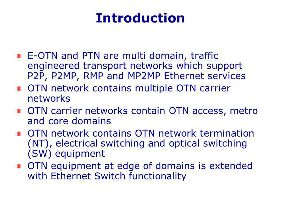 Introduction E-OTN and PTN are multi domain, traffic engineered transport networks which support P2P, P2MP, RMP and MP2MP Ethernet services OTN network contains multiple OTN carrier networks OTN carrier networks contain OTN access, metro and core domains OTN network contains OTN network termination (NT), electrical switching and optical switching (SW) equipment OTN equipment at edge of domains is extended with Ethernet Switch functionality