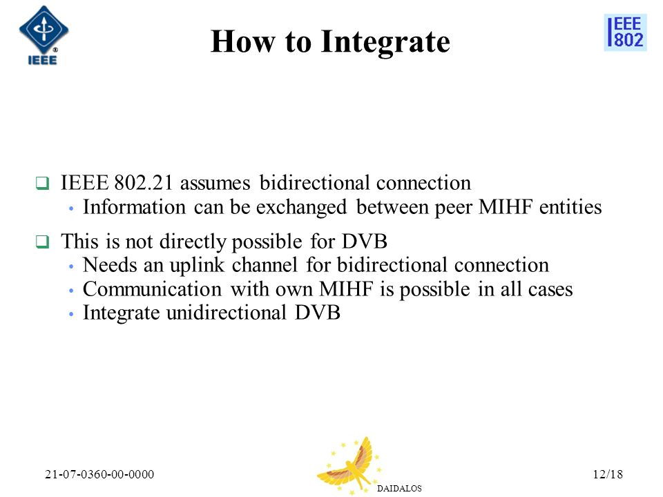 DAIDALOS 21-07-0360-00-000012/18 How to Integrate IEEE 802.21 assumes bidirectional connection Information can be exchanged between peer MIHF entities This is not directly possible for DVB Needs an uplink channel for bidirectional connection Communication with own MIHF is possible in all cases Integrate unidirectional DVB