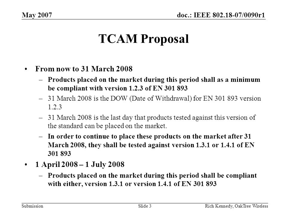 doc.: IEEE 802.18-07/0090r1 Submission May 2007 Rich Kennedy, OakTree WirelessSlide 3 TCAM Proposal From now to 31 March 2008 –Products placed on the market during this period shall as a minimum be compliant with version 1.2.3 of EN 301 893 –31 March 2008 is the DOW (Date of Withdrawal) for EN 301 893 version 1.2.3 –31 March 2008 is the last day that products tested against this version of the standard can be placed on the market.