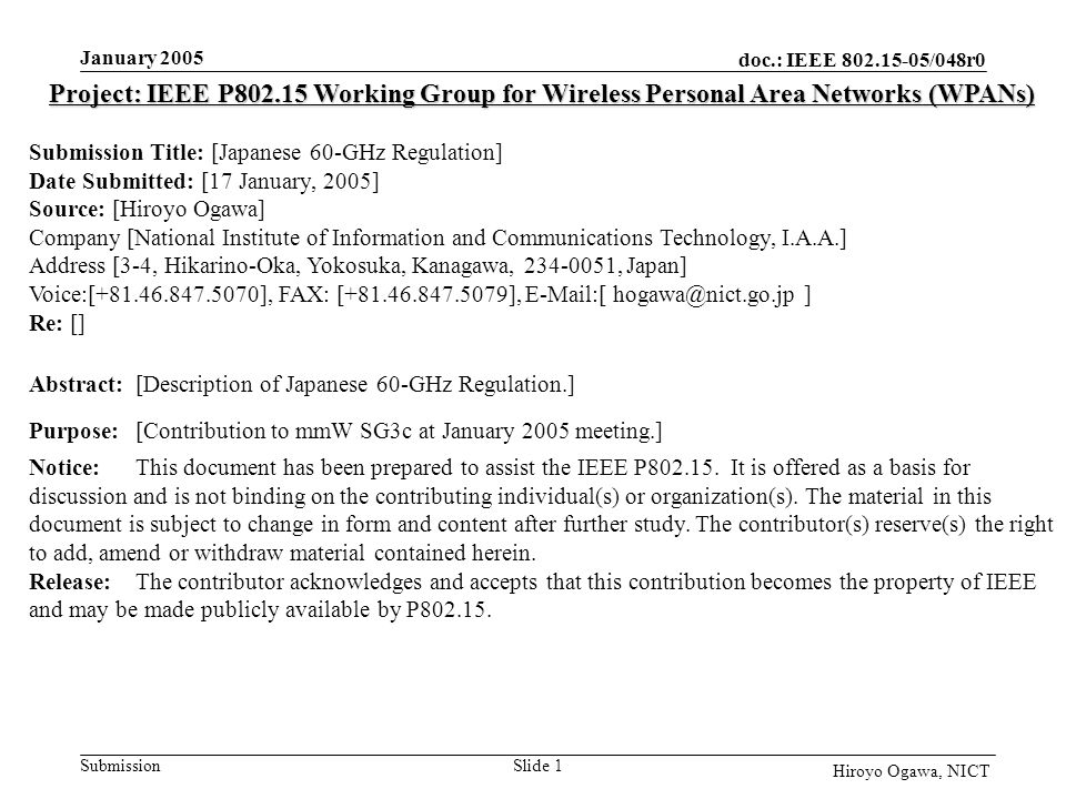 doc.: IEEE 802.15-05/048r0 Submission January 2005 Slide 1 Hiroyo Ogawa, NICT Project: IEEE P802.15 Working Group for Wireless Personal Area Networks (WPANs) Submission Title: [Japanese 60-GHz Regulation] Date Submitted: [17 January, 2005] Source: [Hiroyo Ogawa] Company [National Institute of Information and Communications Technology, I.A.A.] Address [3-4, Hikarino-Oka, Yokosuka, Kanagawa, 234-0051, Japan] Voice:[+81.46.847.5070], FAX: [+81.46.847.5079], E-Mail:[ hogawa@nict.go.jp ] Re: [] Abstract:[Description of Japanese 60-GHz Regulation.] Purpose:[Contribution to mmW SG3c at January 2005 meeting.] Notice:This document has been prepared to assist the IEEE P802.15.