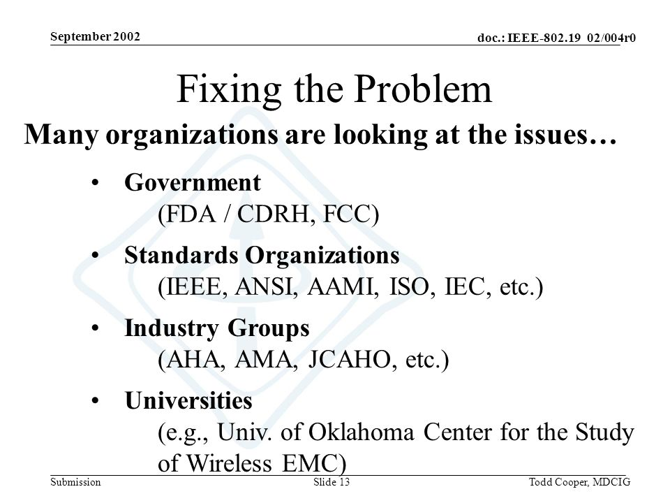 September 2002 doc.: IEEE-802.19 02/004r0 SubmissionTodd Cooper, MDCIGSlide 13 Many organizations are looking at the issues… Standards Organizations (IEEE, ANSI, AAMI, ISO, IEC, etc.) Government (FDA / CDRH, FCC) Industry Groups (AHA, AMA, JCAHO, etc.) Universities (e.g., Univ.