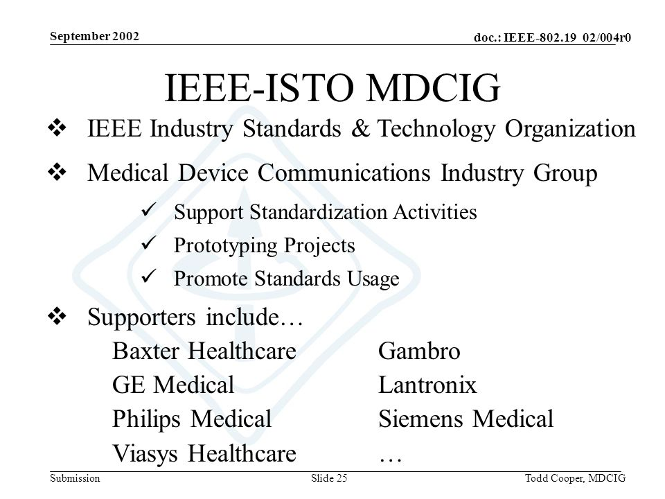 September 2002 doc.: IEEE-802.19 02/004r0 SubmissionTodd Cooper, MDCIGSlide 25 Medical Device Communications Industry Group Support Standardization Activities Prototyping Projects Promote Standards Usage Supporters include… Baxter HealthcareGambro GE Medical Lantronix Philips Medical Siemens Medical Viasys Healthcare… IEEE Industry Standards & Technology Organization IEEE-ISTO MDCIG