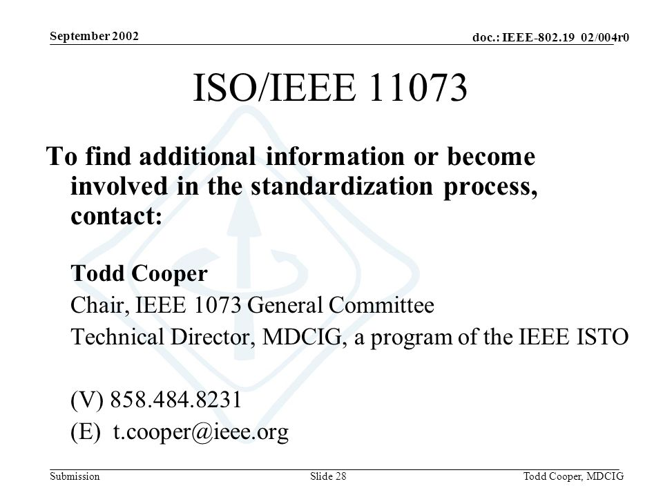 September 2002 doc.: IEEE-802.19 02/004r0 SubmissionTodd Cooper, MDCIGSlide 28 To find additional information or become involved in the standardization process, contact : Todd Cooper Chair, IEEE 1073 General Committee Technical Director, MDCIG, a program of the IEEE ISTO (V) 858.484.8231 (E) t.cooper@ieee.org ISO/IEEE 11073