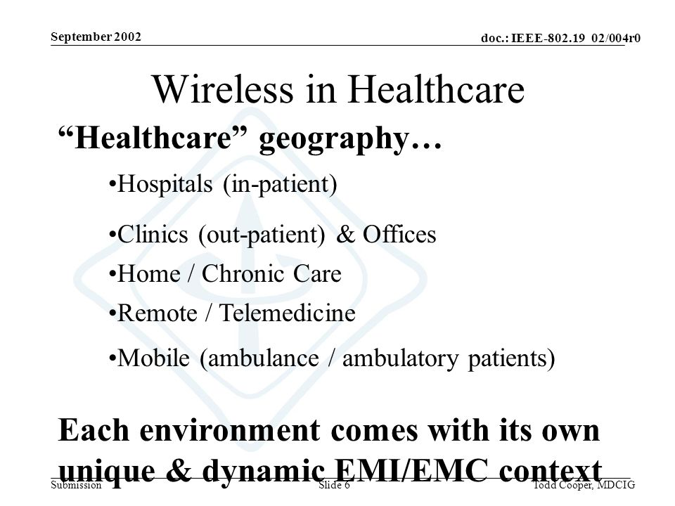 September 2002 doc.: IEEE-802.19 02/004r0 SubmissionTodd Cooper, MDCIGSlide 6 Healthcare geography… Hospitals (in-patient) Home / Chronic Care Remote / Telemedicine Clinics (out-patient) & Offices Mobile (ambulance / ambulatory patients) Each environment comes with its own unique & dynamic EMI/EMC context Wireless in Healthcare