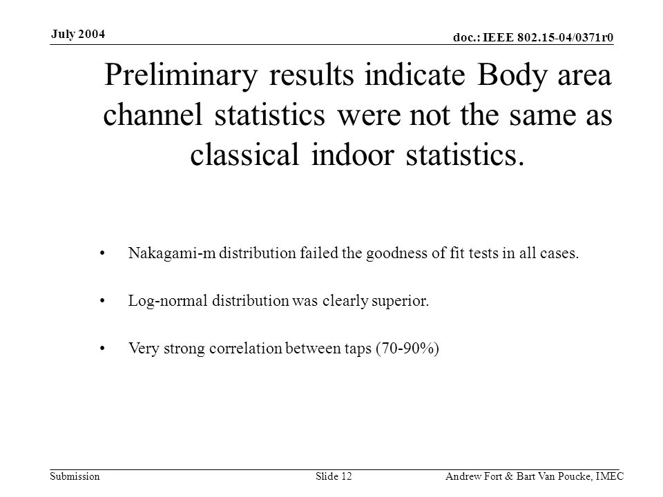 doc.: IEEE 802.15-04/0371r0 Submission July 2004 Andrew Fort & Bart Van Poucke, IMECSlide 12 Preliminary results indicate Body area channel statistics were not the same as classical indoor statistics.
