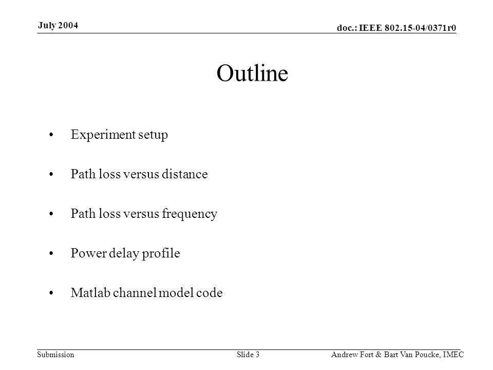 doc.: IEEE 802.15-04/0371r0 Submission July 2004 Andrew Fort & Bart Van Poucke, IMECSlide 3 Experiment setup Path loss versus distance Path loss versus frequency Power delay profile Matlab channel model code Outline